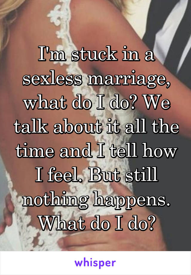 I'm stuck in a sexless marriage, what do I do? We talk about it all the time and I tell how I feel. But still nothing happens. What do I do?