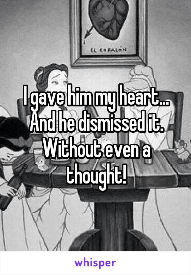 I gave him my heart... And he dismissed it. Without even a thought!