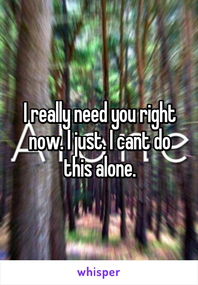 I really need you right now. I just. I cant do this alone.