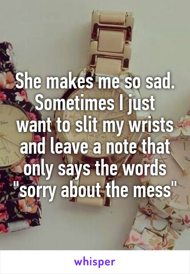 "She makes me so sad. Sometimes I just want to slit my wrists and leave a note that only says the words ""sorry about the mess"""