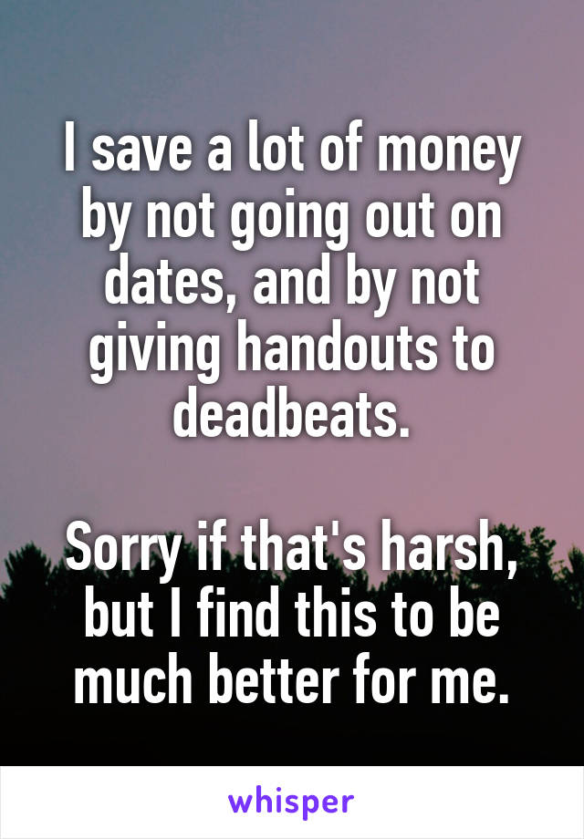 I save a lot of money by not going out on dates, and by not giving handouts to deadbeats.  Sorry if that's harsh, but I find this to be much better for me.