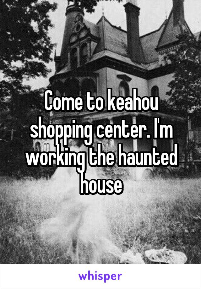 Come to keahou shopping center. I'm working the haunted house