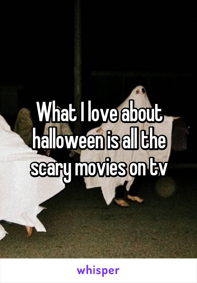 What I love about halloween is all the scary movies on tv