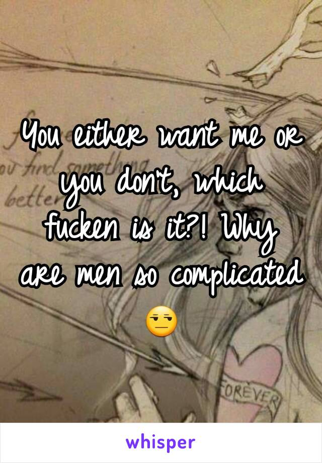 You either want me or you don't, which fucken is it?! Why are men so complicated 😒