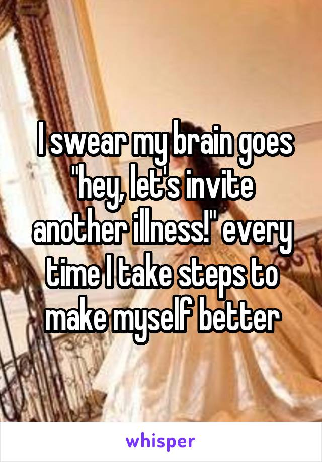 "I swear my brain goes ""hey, let's invite another illness!"" every time I take steps to make myself better"