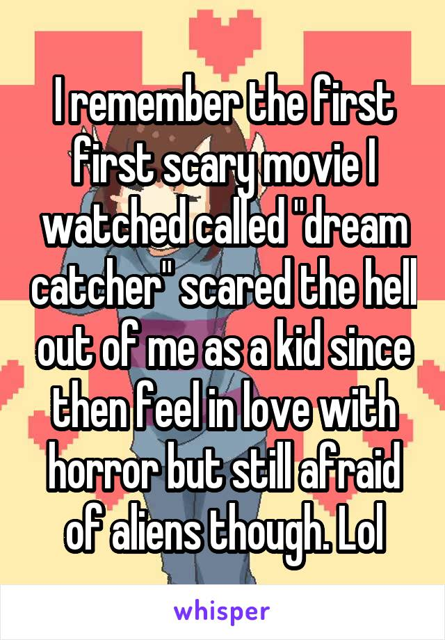"I remember the first first scary movie I watched called ""dream catcher"" scared the hell out of me as a kid since then feel in love with horror but still afraid of aliens though. Lol"
