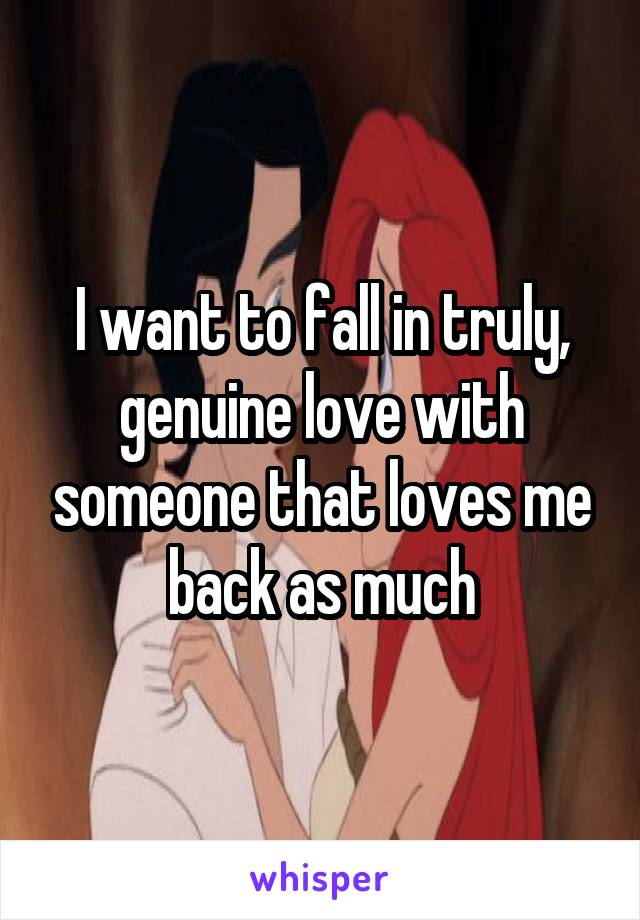 I want to fall in truly, genuine love with someone that loves me back as much