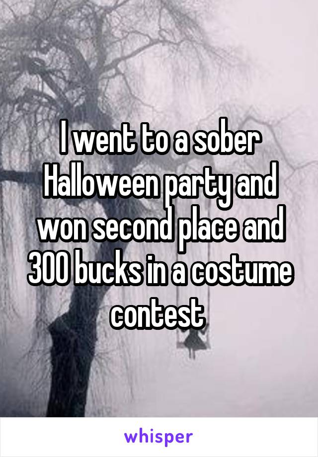 I went to a sober Halloween party and won second place and 300 bucks in a costume contest