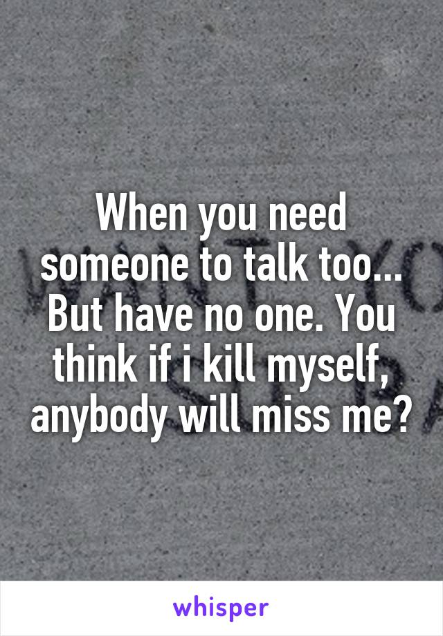 When you need someone to talk too... But have no one. You think if i kill myself, anybody will miss me?