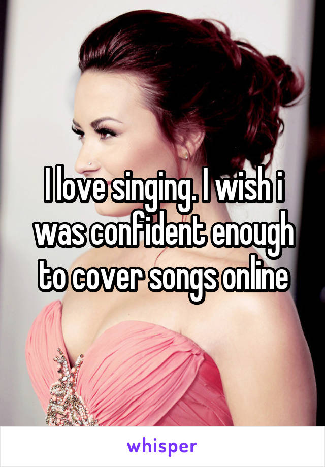 I love singing. I wish i was confident enough to cover songs online