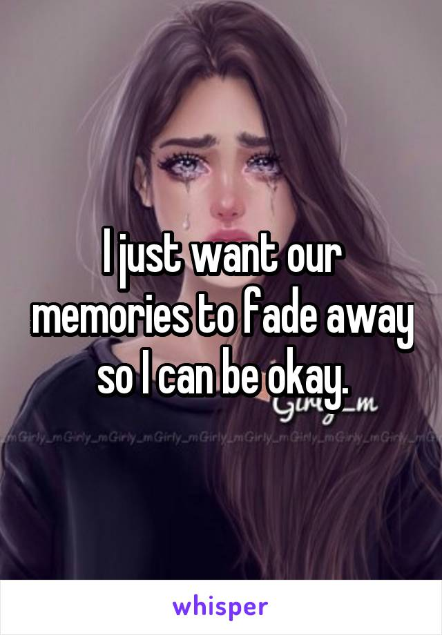 I just want our memories to fade away so I can be okay.