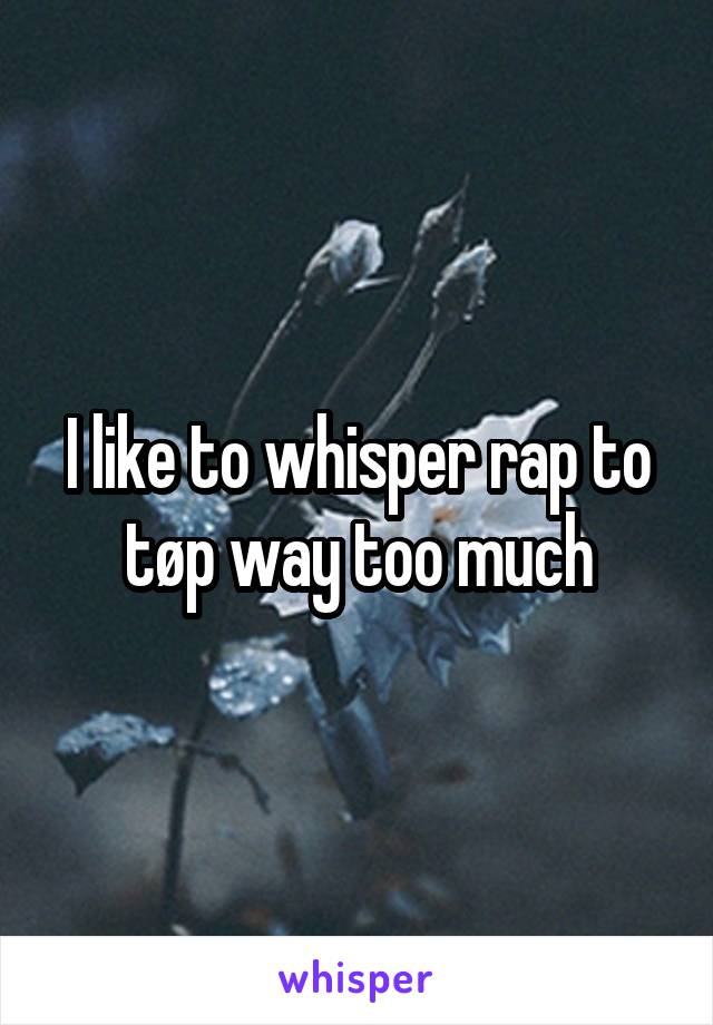 I like to whisper rap to tøp way too much