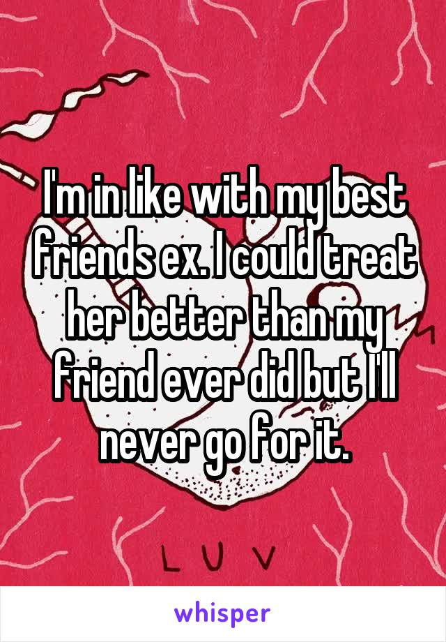I'm in like with my best friends ex. I could treat her better than my friend ever did but I'll never go for it.