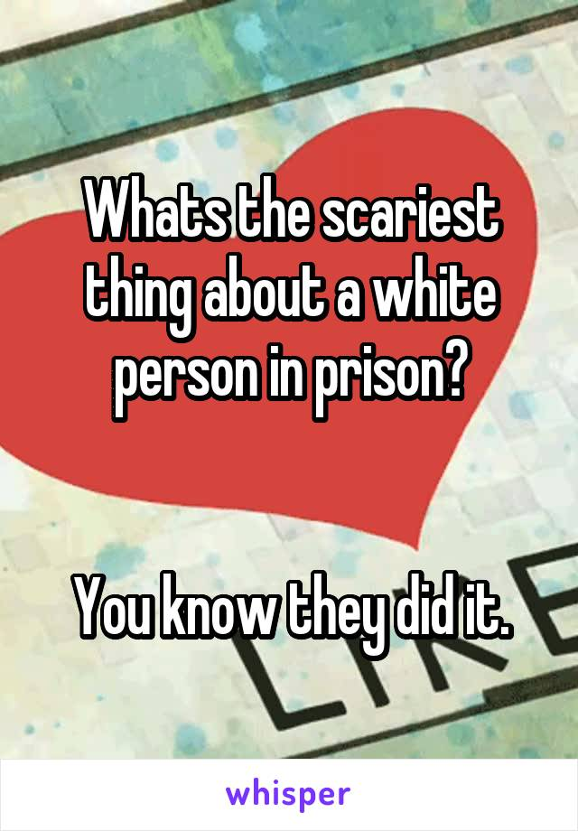 Whats the scariest thing about a white person in prison?   You know they did it.
