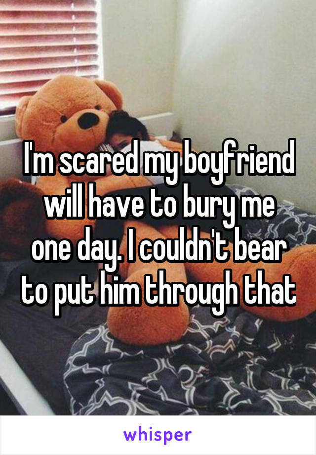 I'm scared my boyfriend will have to bury me one day. I couldn't bear to put him through that
