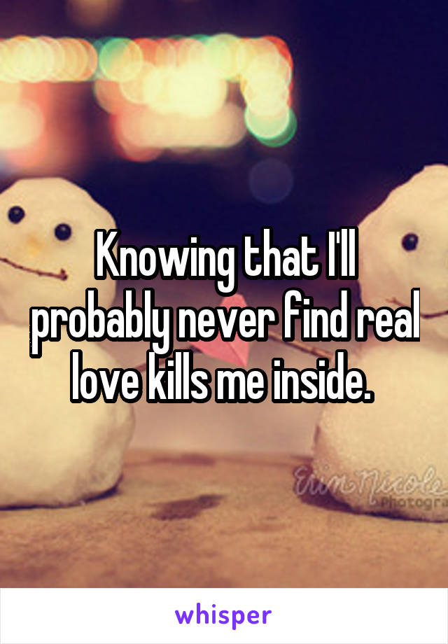 Knowing that I'll probably never find real love kills me inside.