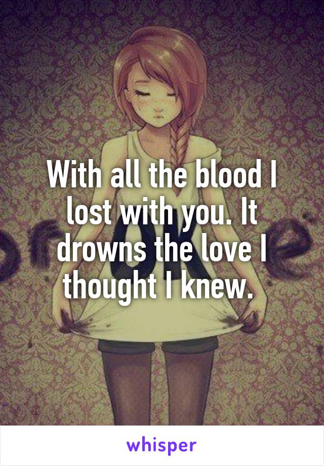 With all the blood I lost with you. It drowns the love I thought I knew.
