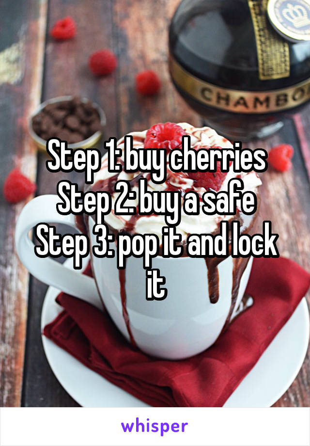 Step 1: buy cherries Step 2: buy a safe Step 3: pop it and lock it