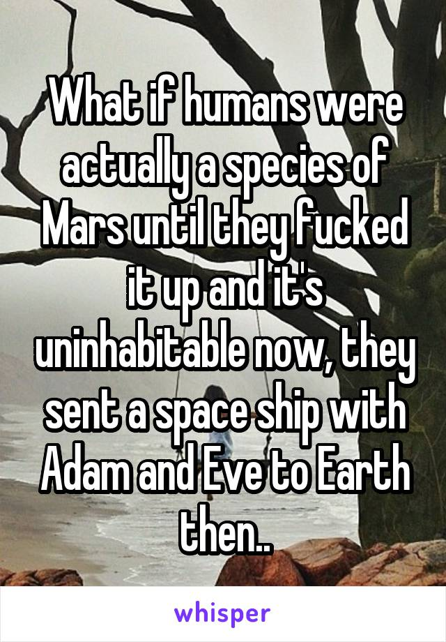 What if humans were actually a species of Mars until they fucked it up and it's uninhabitable now, they sent a space ship with Adam and Eve to Earth then..