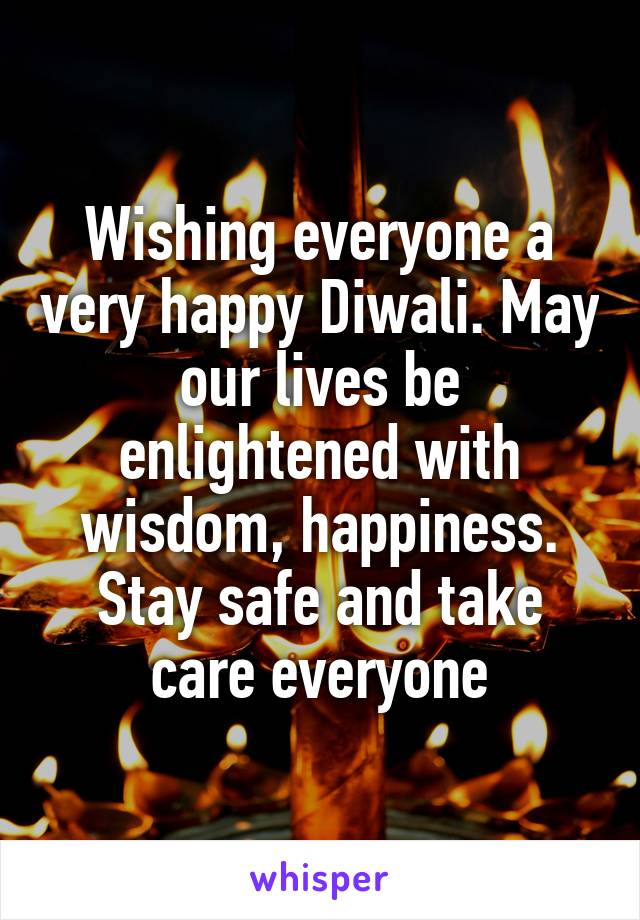 Wishing everyone a very happy Diwali. May our lives be enlightened with wisdom, happiness. Stay safe and take care everyone