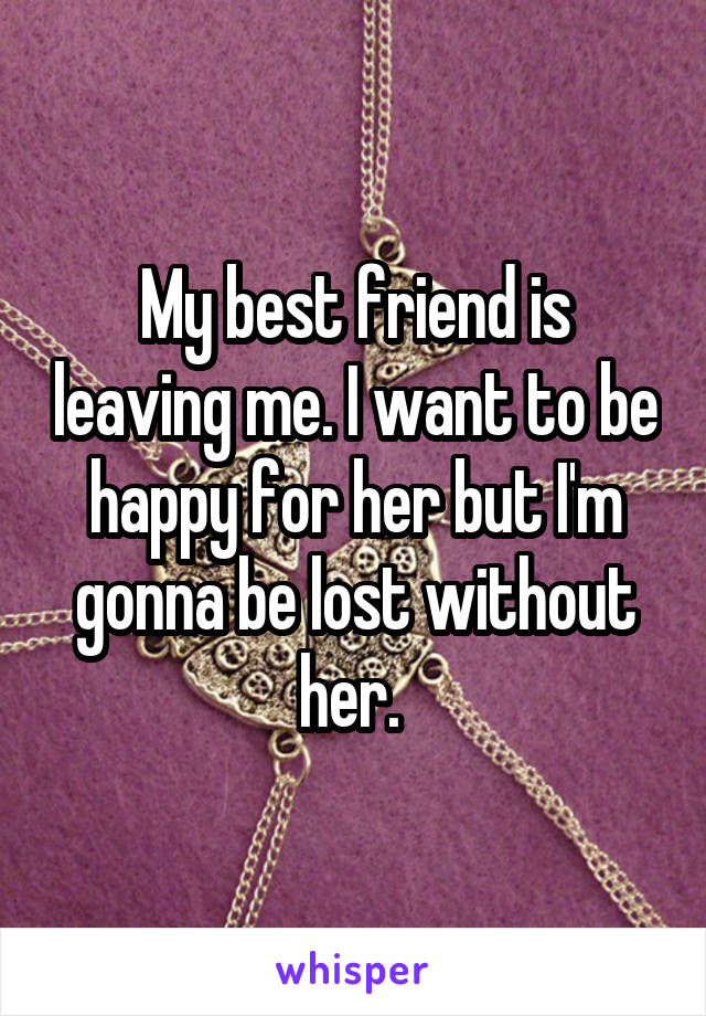 My best friend is leaving me. I want to be happy for her but I'm gonna be lost without her.