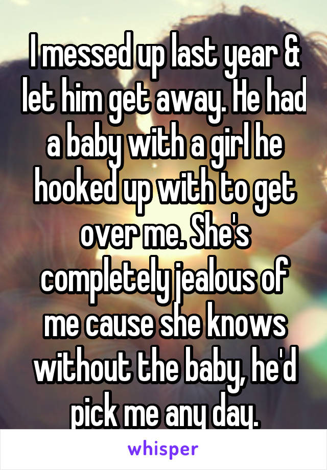 I messed up last year & let him get away. He had a baby with a girl he hooked up with to get over me. She's completely jealous of me cause she knows without the baby, he'd pick me any day.