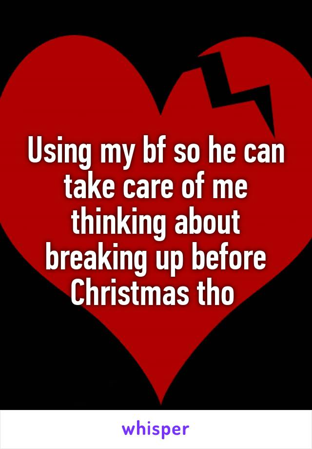 Using my bf so he can take care of me thinking about breaking up before Christmas tho