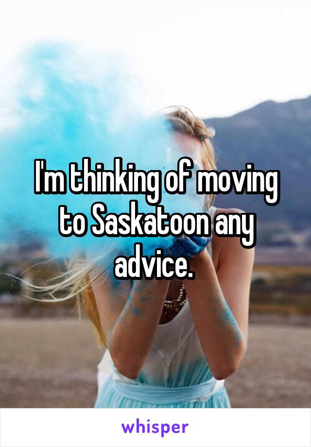 I'm thinking of moving to Saskatoon any advice.