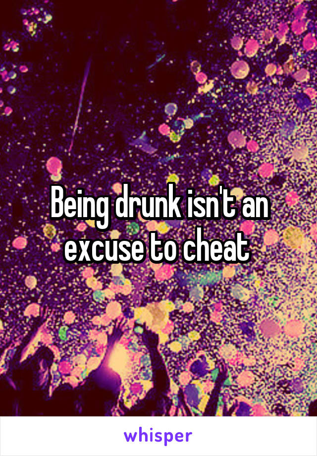 Being drunk isn't an excuse to cheat