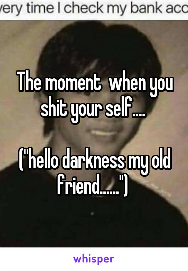 """The moment  when you shit your self....   (""""hello darkness my old friend......"""")"""