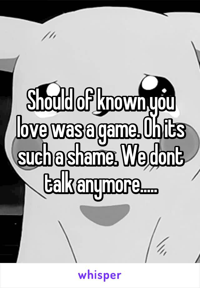Should of known you love was a game. Oh its such a shame. We dont talk anymore.....