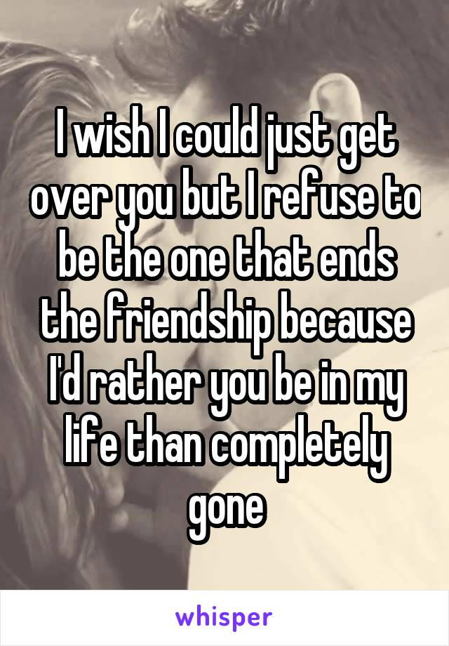 I wish I could just get over you but I refuse to be the one that ends the friendship because I'd rather you be in my life than completely gone