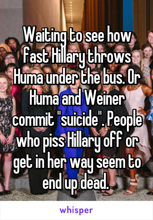 "Waiting to see how fast Hillary throws Huma under the bus. Or Huma and Weiner commit ""suicide"". People who piss Hillary off or get in her way seem to end up dead."