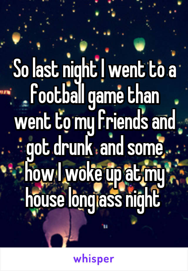 So last night I went to a football game than went to my friends and got drunk  and some how I woke up at my house long ass night