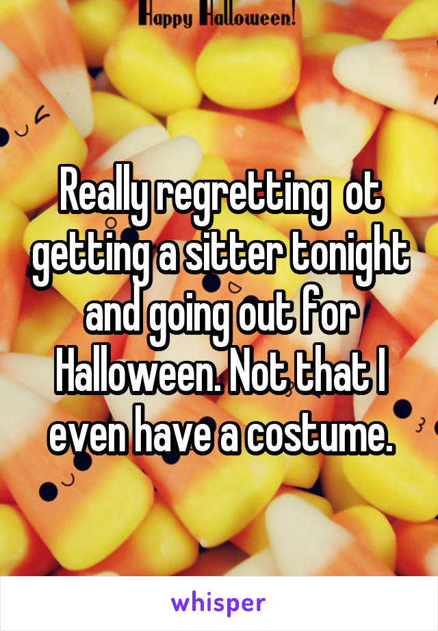 Really regretting  ot getting a sitter tonight and going out for Halloween. Not that I even have a costume.