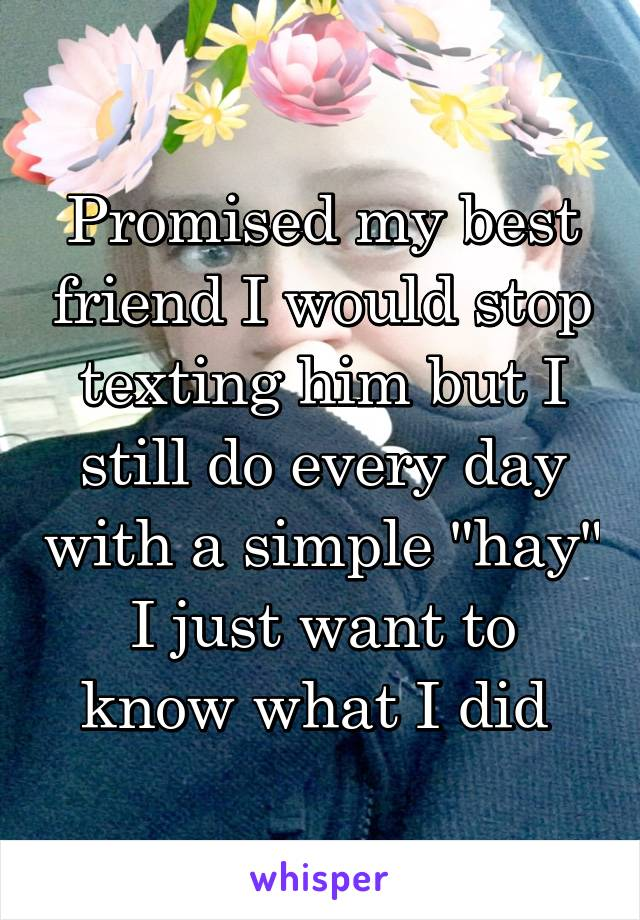 "Promised my best friend I would stop texting him but I still do every day with a simple ""hay"" I just want to know what I did"