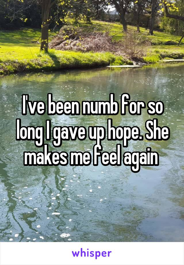 I've been numb for so long I gave up hope. She makes me feel again