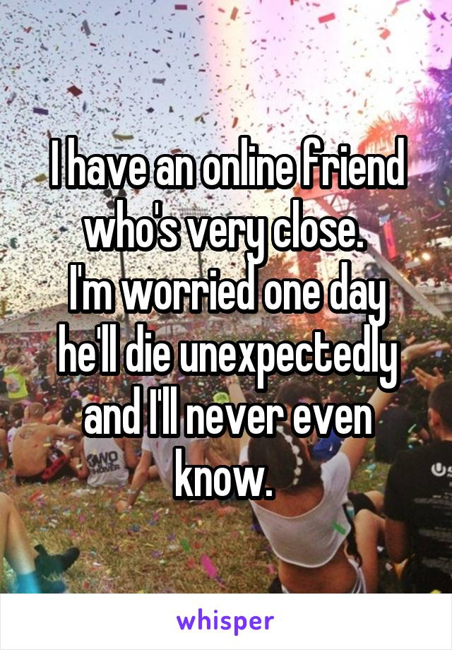 I have an online friend who's very close.  I'm worried one day he'll die unexpectedly and I'll never even know.