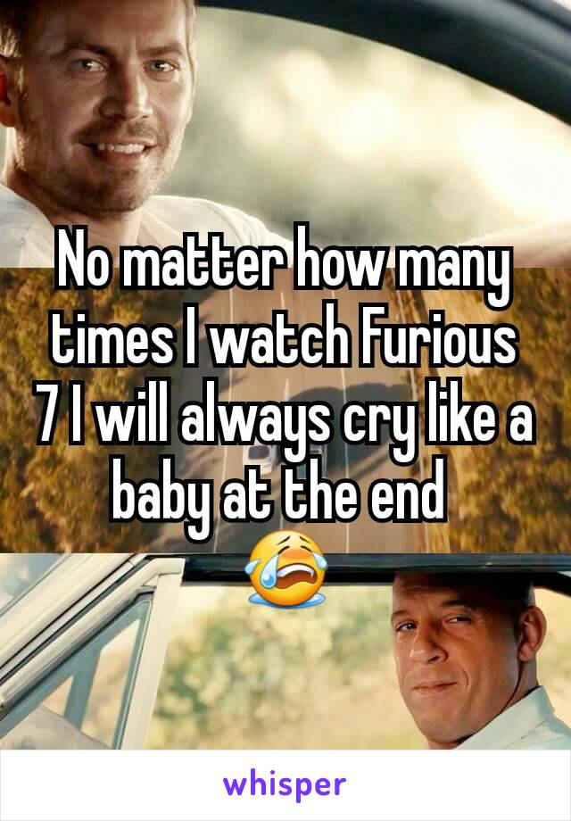 No matter how many times I watch Furious 7 I will always cry like a baby at the end  😭