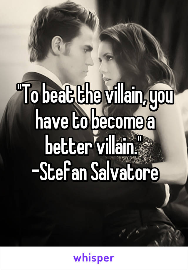 """""""To beat the villain, you have to become a better villain.""""  -Stefan Salvatore"""
