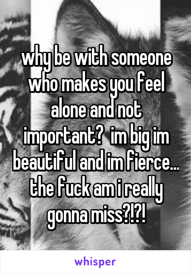 why be with someone who makes you feel alone and not important?  im big im beautiful and im fierce... the fuck am i really gonna miss?!?!