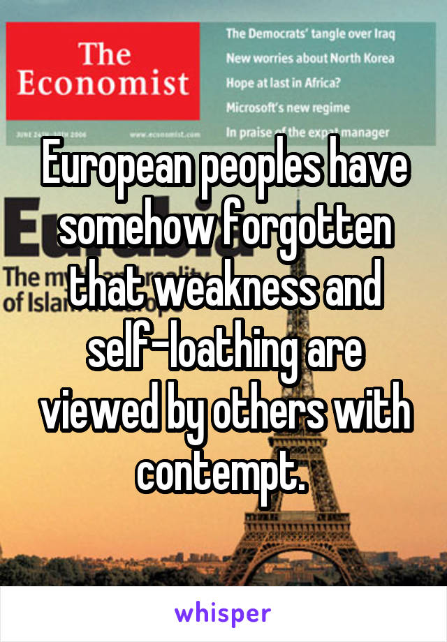 European peoples have somehow forgotten that weakness and self-loathing are viewed by others with contempt.