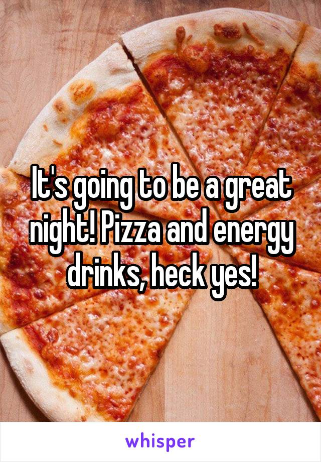 It's going to be a great night! Pizza and energy drinks, heck yes!