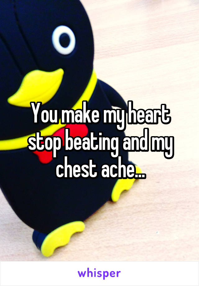 You make my heart stop beating and my chest ache...