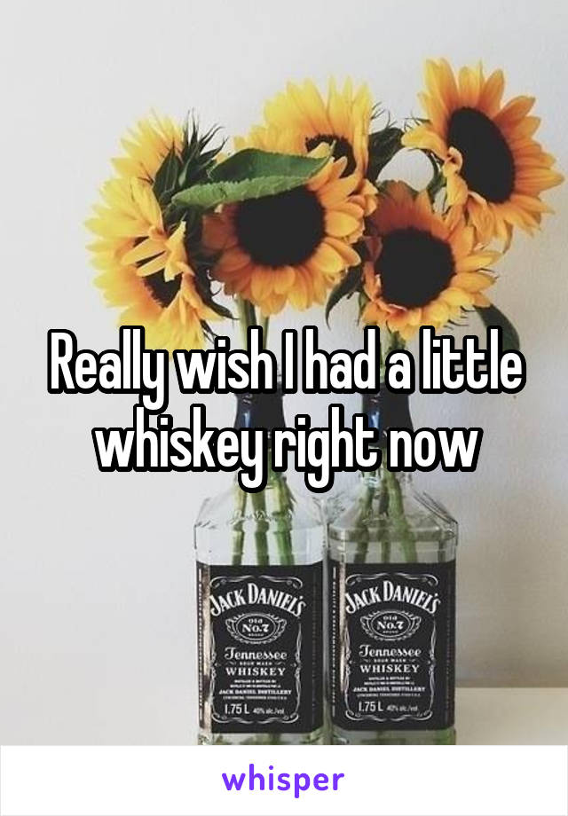 Really wish I had a little whiskey right now
