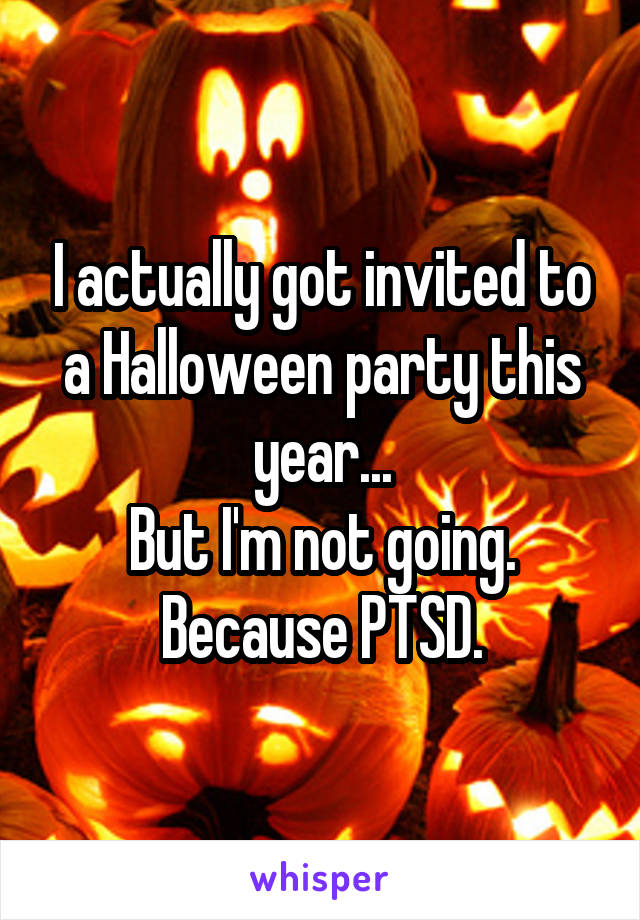 I actually got invited to a Halloween party this year... But I'm not going. Because PTSD.