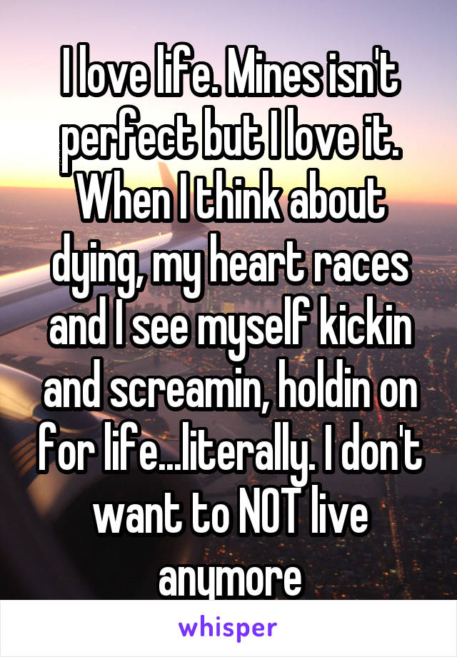 I love life. Mines isn't perfect but I love it. When I think about dying, my heart races and I see myself kickin and screamin, holdin on for life...literally. I don't want to NOT live anymore