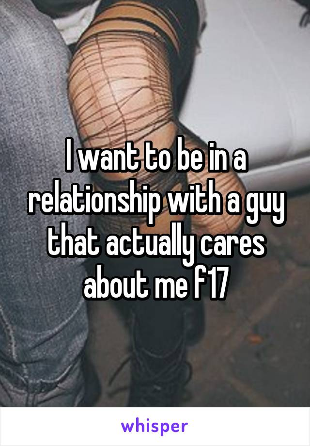 I want to be in a relationship with a guy that actually cares about me f17