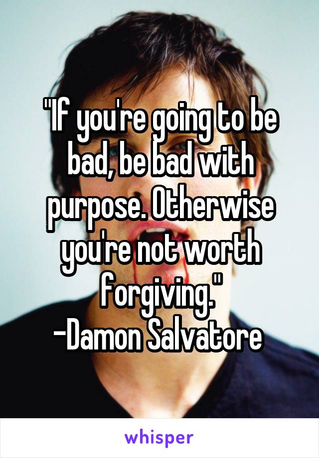 """""""If you're going to be bad, be bad with purpose. Otherwise you're not worth forgiving."""" -Damon Salvatore"""
