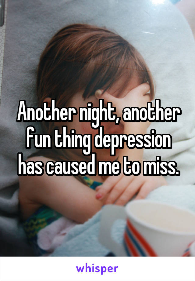 Another night, another fun thing depression has caused me to miss.